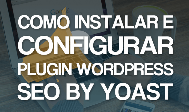 Como instalar e configurar o plugin WordPress SEO by Yoast